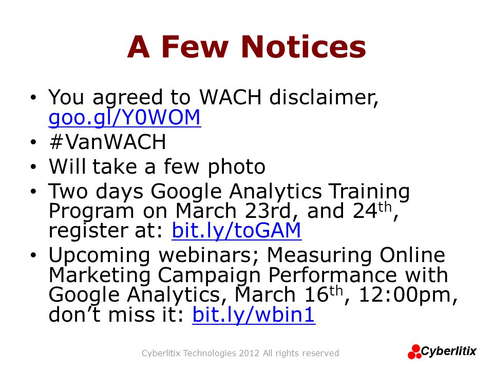 A Few Notices You agreed to WACH disclaimer, goo.gl/Y0WOM goo.gl/Y0WOM #VanWACH Will take a few photo Two days Google Analytics Training Program on March 23rd, and 24 th, register at: bit.ly/toGAMbit.ly/toGAM Upcoming webinars; Measuring Online Marketing Campaign Performance with Google Analytics, March 16 th, 12:00pm, don't miss it: bit.ly/wbin1bit.ly/wbin1 Cyberlitix Technologies 2012 All rights reserved