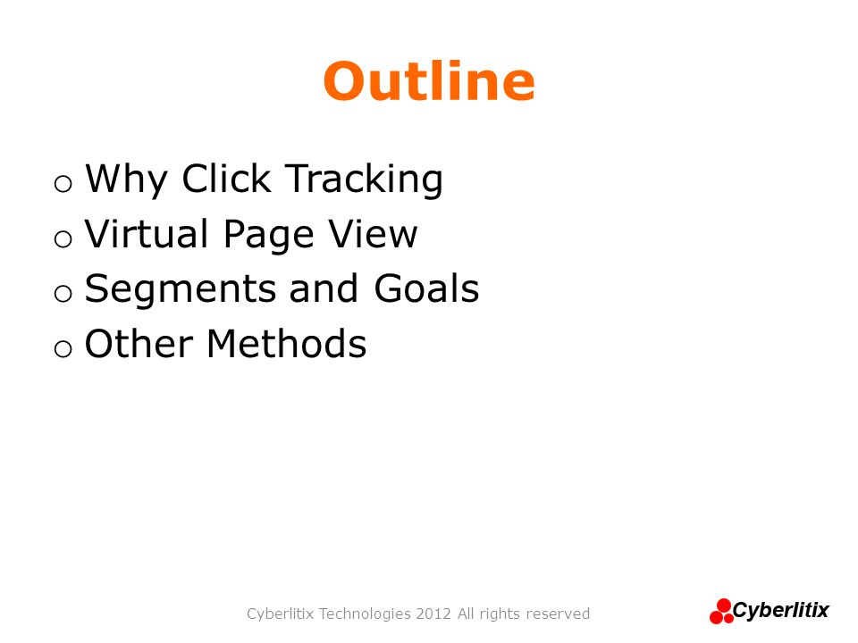 Outline o Why Click Tracking o Virtual Page View o Segments and Goals o Other Methods Cyberlitix Technologies 2012 All rights reserved