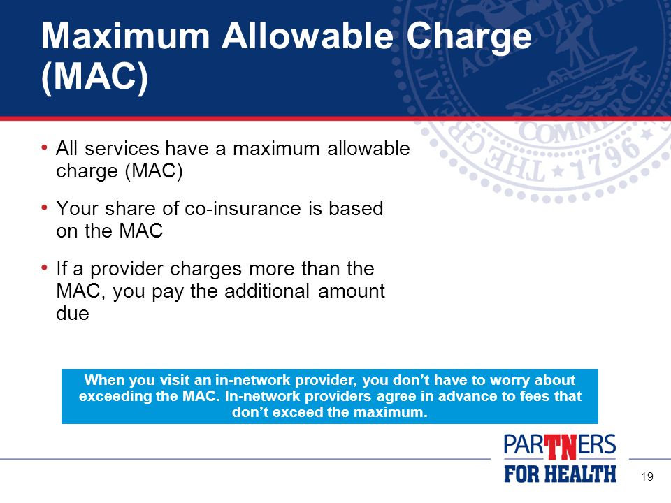 19 Maximum Allowable Charge (MAC) All services have a maximum allowable charge (MAC) Your share of co-insurance is based on the MAC If a provider charges more than the MAC, you pay the additional amount due When you visit an in-network provider, you don't have to worry about exceeding the MAC.