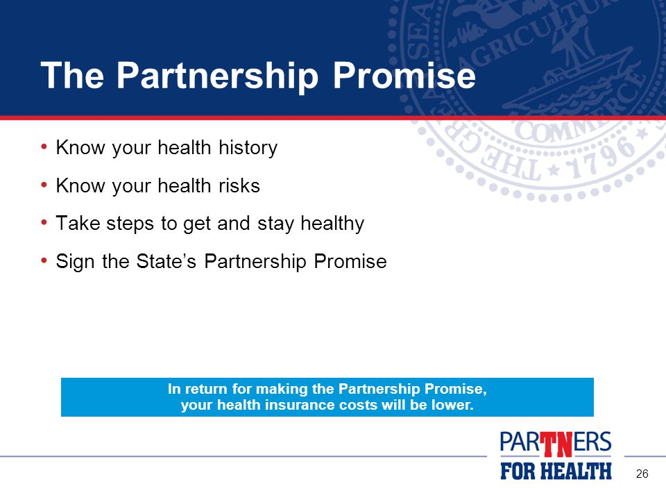 26 The Partnership Promise Know your health history Know your health risks Take steps to get and stay healthy Sign the State's Partnership Promise In return for making the Partnership Promise, your health insurance costs will be lower.