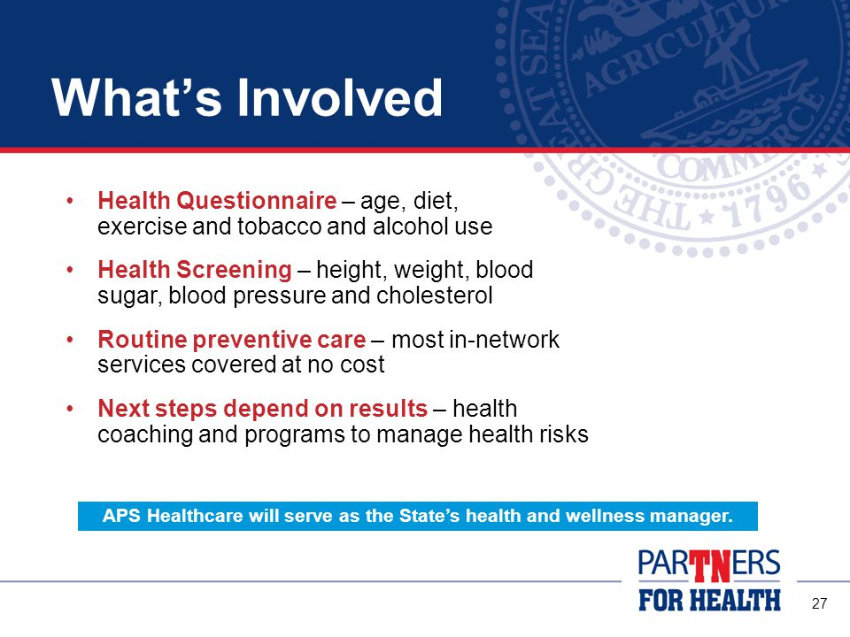 27 What's Involved Health Questionnaire – age, diet, exercise and tobacco and alcohol use Health Screening – height, weight, blood sugar, blood pressure and cholesterol Routine preventive care – most in-network services covered at no cost Next steps depend on results – health coaching and programs to manage health risks APS Healthcare will serve as the State's health and wellness manager.