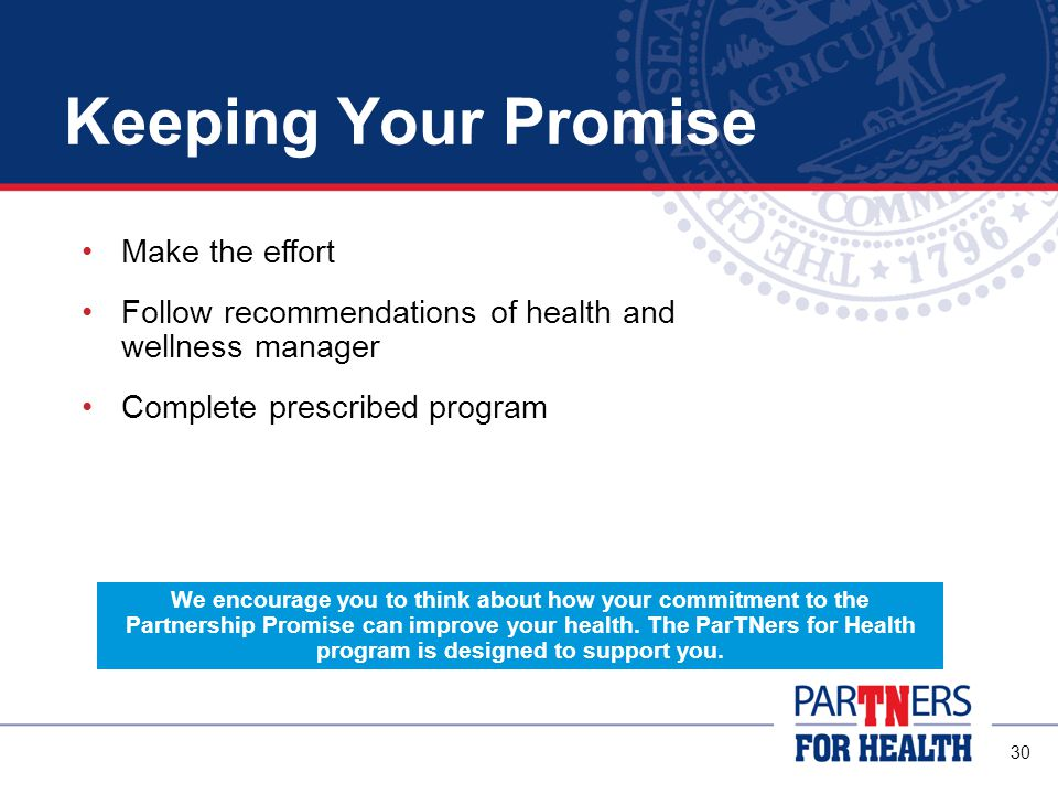 30 Keeping Your Promise Make the effort Follow recommendations of health and wellness manager Complete prescribed program We encourage you to think about how your commitment to the Partnership Promise can improve your health.