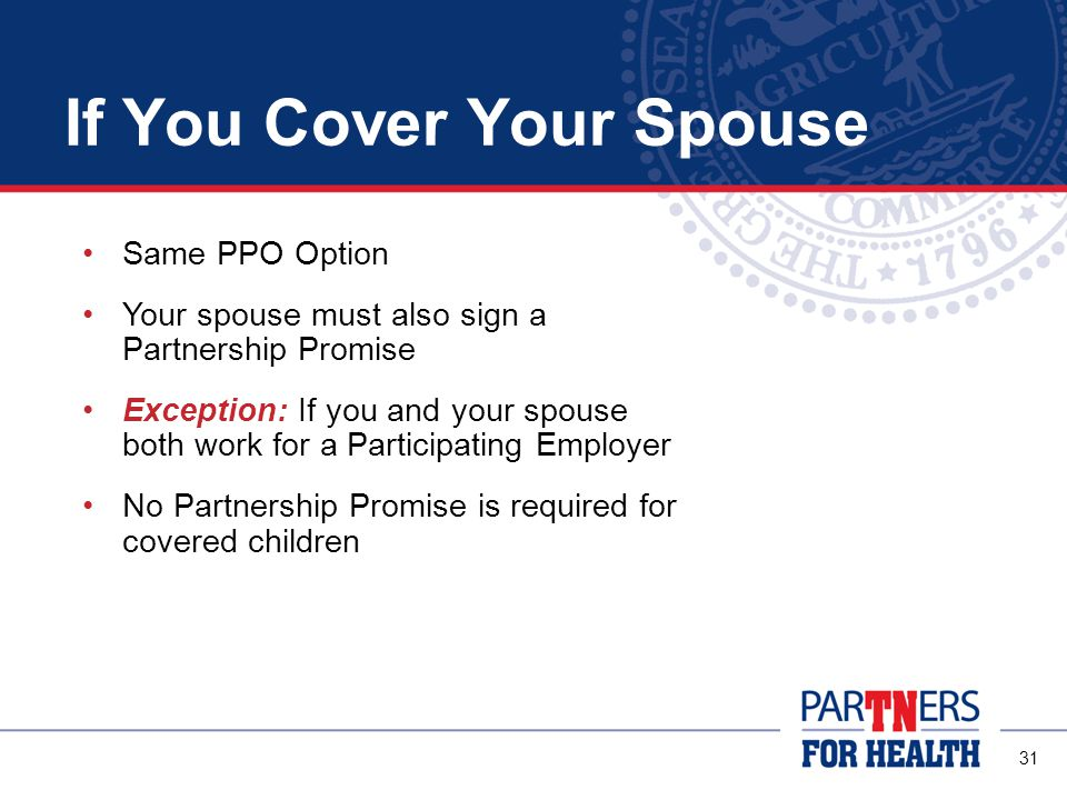 31 If You Cover Your Spouse Same PPO Option Your spouse must also sign a Partnership Promise Exception: If you and your spouse both work for a Participating Employer No Partnership Promise is required for covered children