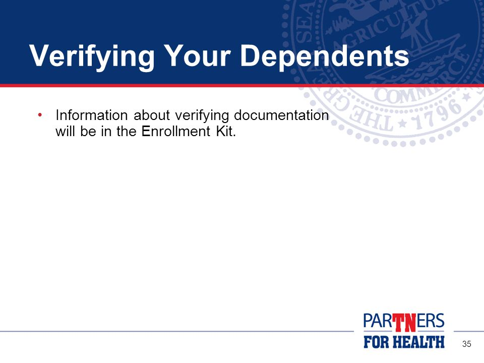 35 Verifying Your Dependents Information about verifying documentation will be in the Enrollment Kit.