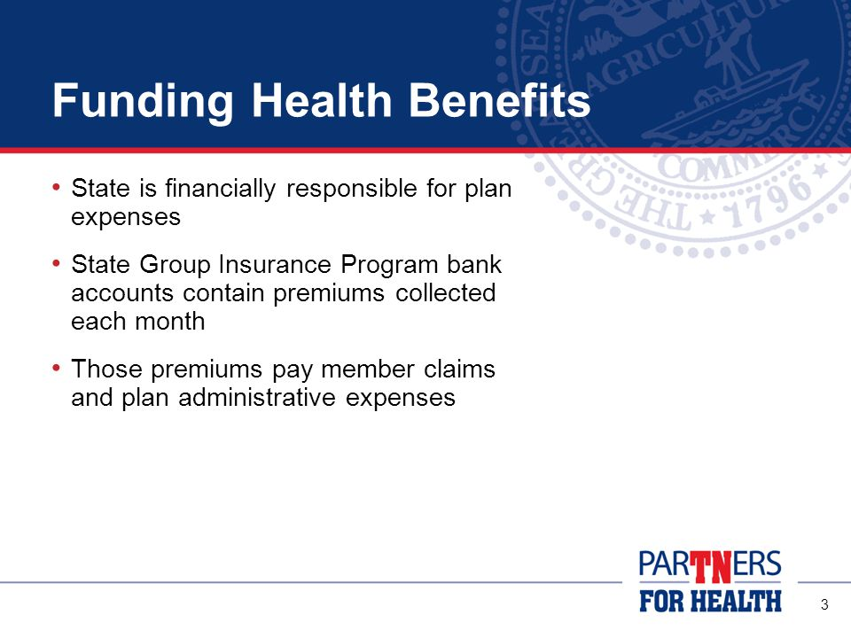 3 Funding Health Benefits State is financially responsible for plan expenses State Group Insurance Program bank accounts contain premiums collected each month Those premiums pay member claims and plan administrative expenses