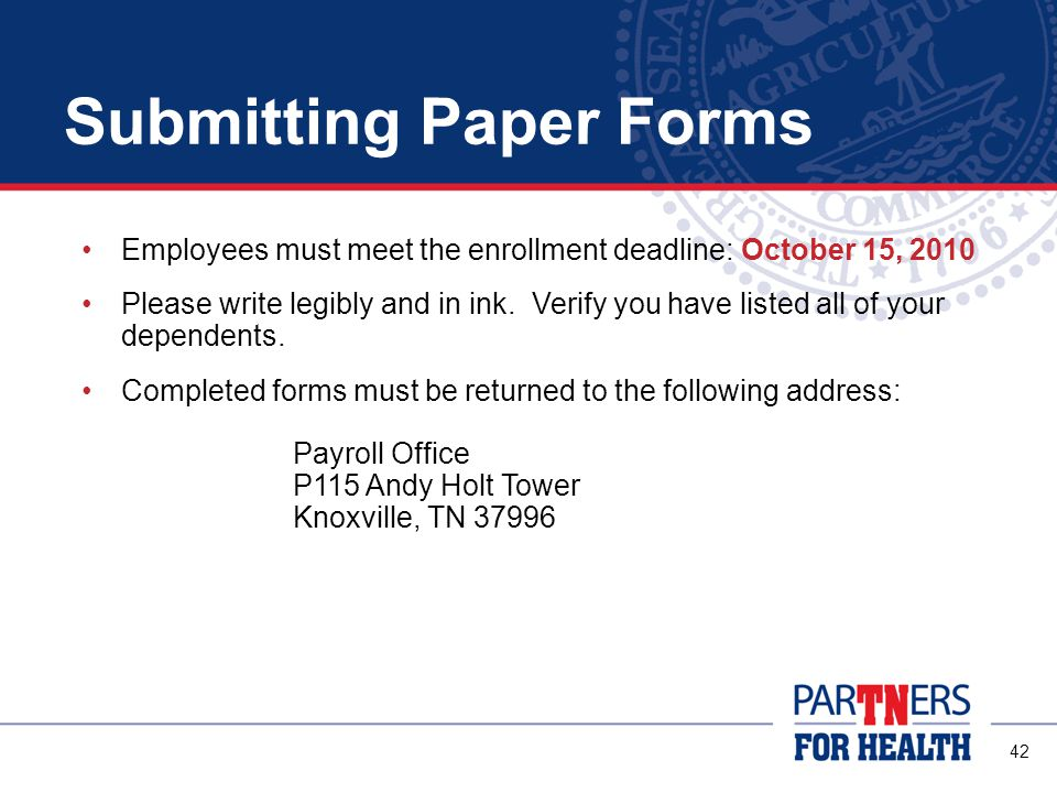 42 Submitting Paper Forms Employees must meet the enrollment deadline: October 15, 2010 Please write legibly and in ink.