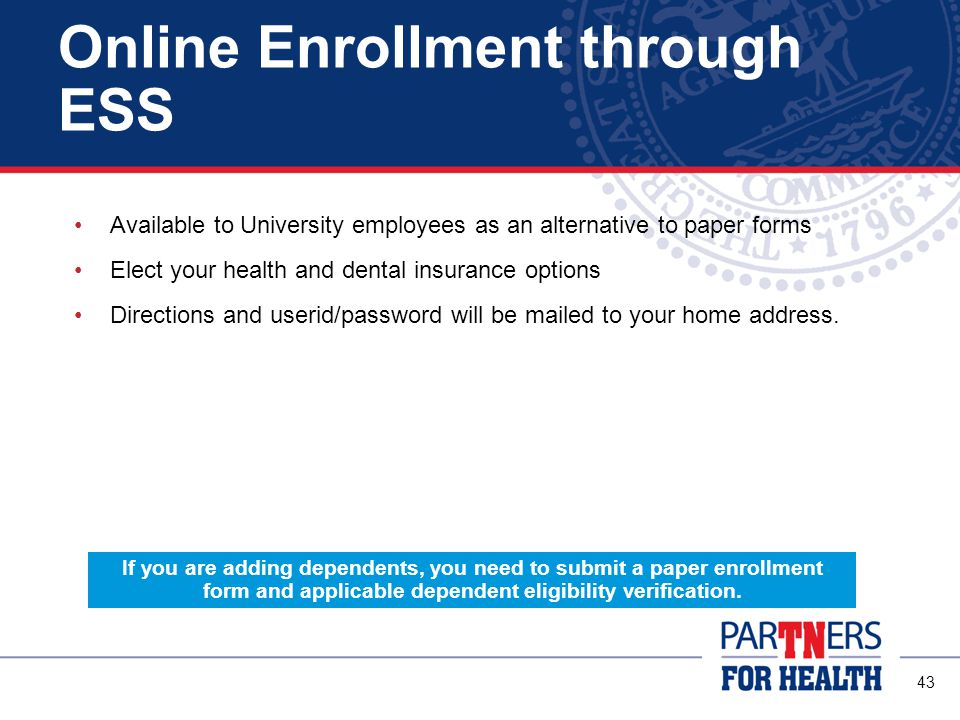 43 Online Enrollment through ESS Available to University employees as an alternative to paper forms Elect your health and dental insurance options Directions and userid/password will be mailed to your home address.