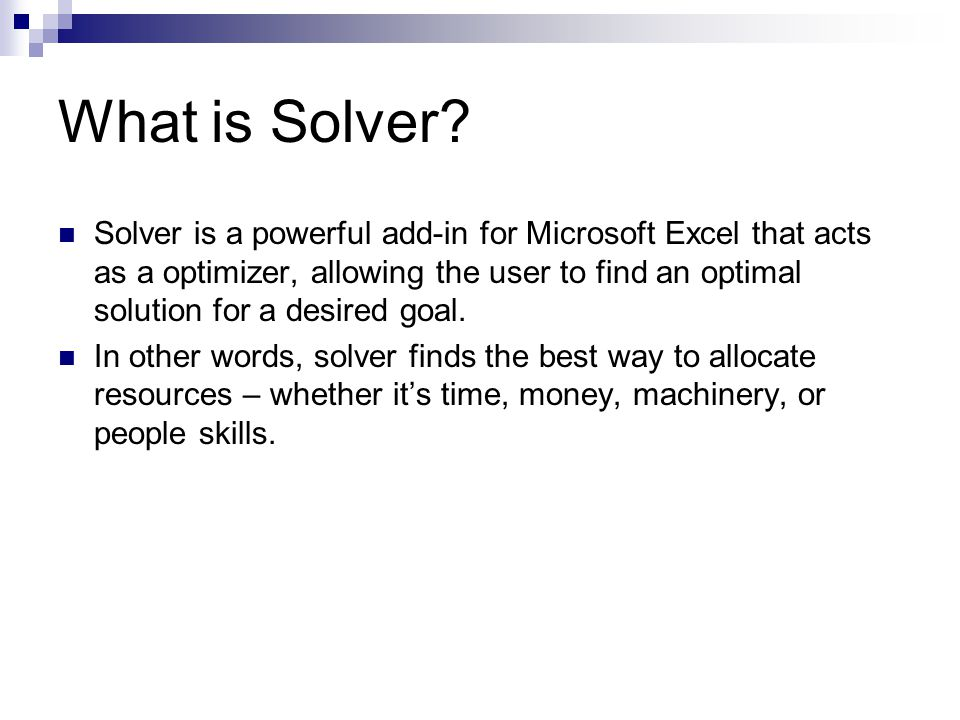 More about Solver: Excel Solver uses the Generalized Reduced Gradient (GRG2) nonlinear optimization code, which was developed by Leon Lasdon, University of Texas at Austin, and Alan Waren, Cleveland State University.