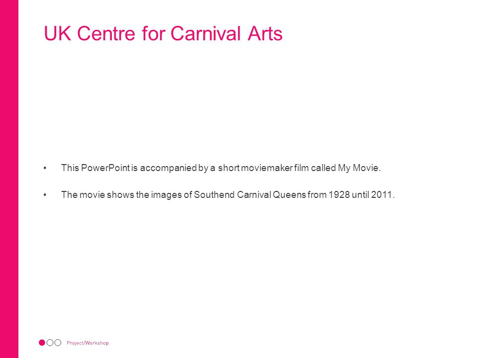 UK Centre for Carnival Arts This PowerPoint is accompanied by a short moviemaker film called My Movie. The movie shows the images of Southend Carnival