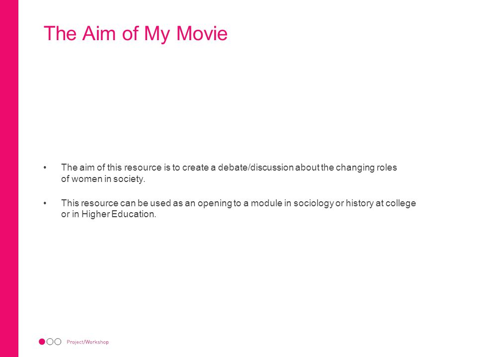 The Aim of My Movie The aim of this resource is to create a debate/discussion about the changing roles of women in society. This resource can be used