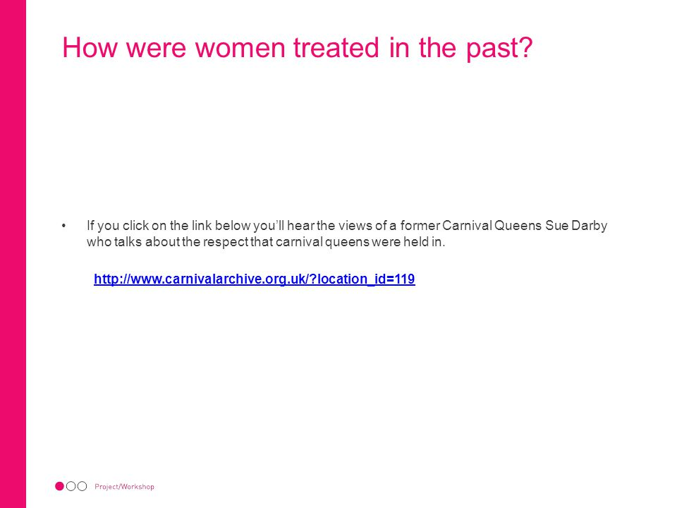 How were women treated in the past? If you click on the link below you'll hear the views of a former Carnival Queens Sue Darby who talks about the res