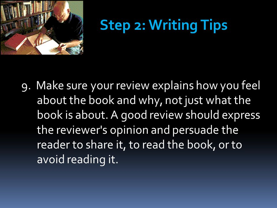9. Make sure your review explains how you feel about the book and why, not just what the book is about. A good review should express the reviewer's op
