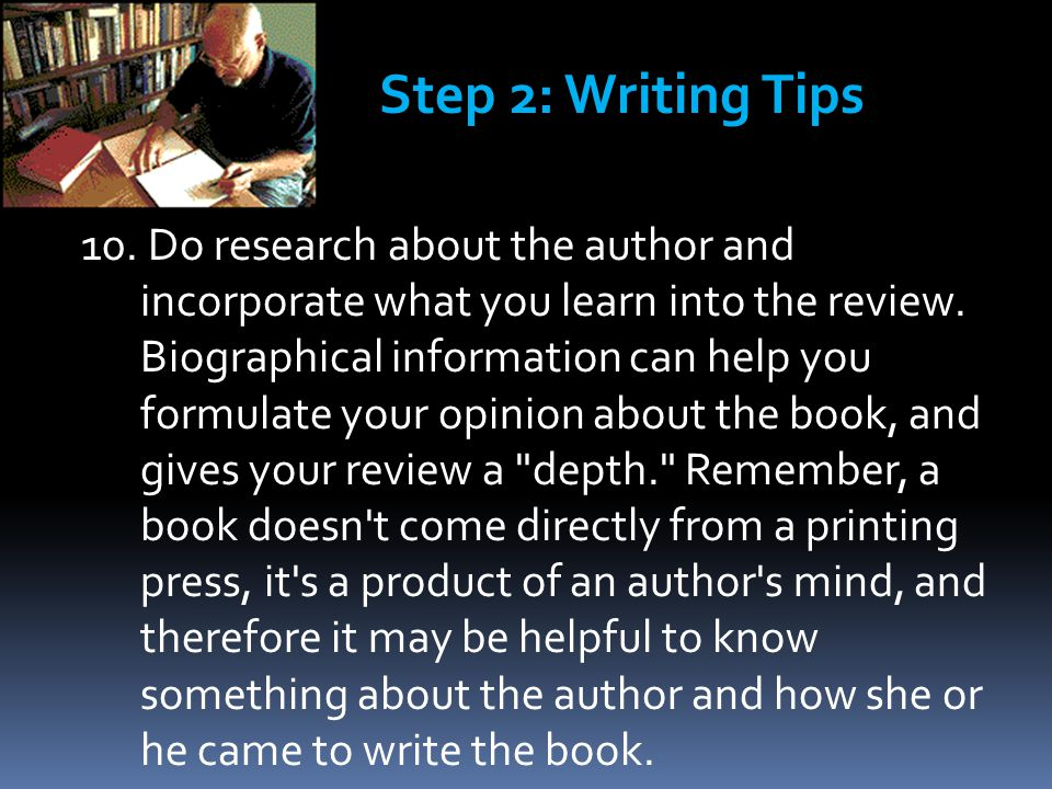 10. Do research about the author and incorporate what you learn into the review. Biographical information can help you formulate your opinion about th