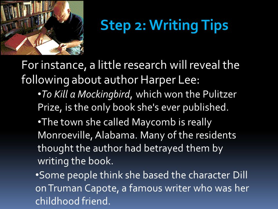 For instance, a little research will reveal the following about author Harper Lee: Step 2: Writing Tips To Kill a Mockingbird, which won the Pulitzer