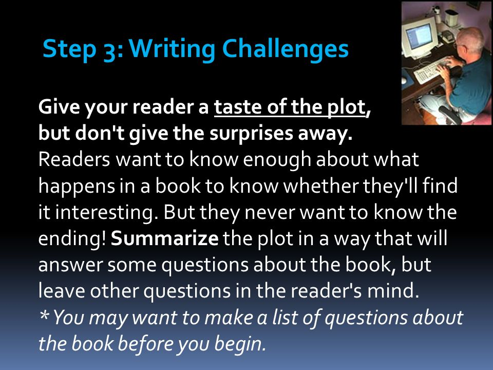 Give your reader a taste of the plot, but don't give the surprises away. Readers want to know enough about what happens in a book to know whether they