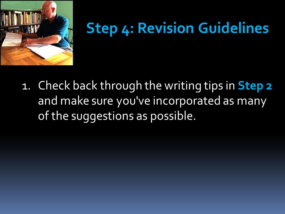 1.Check back through the writing tips in Step 2 and make sure you've incorporated as many of the suggestions as possible. Step 4: Revision Guidelines