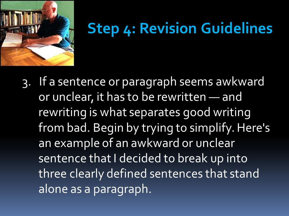 3. If a sentence or paragraph seems awkward or unclear, it has to be rewritten — and rewriting is what separates good writing from bad. Begin by tryin