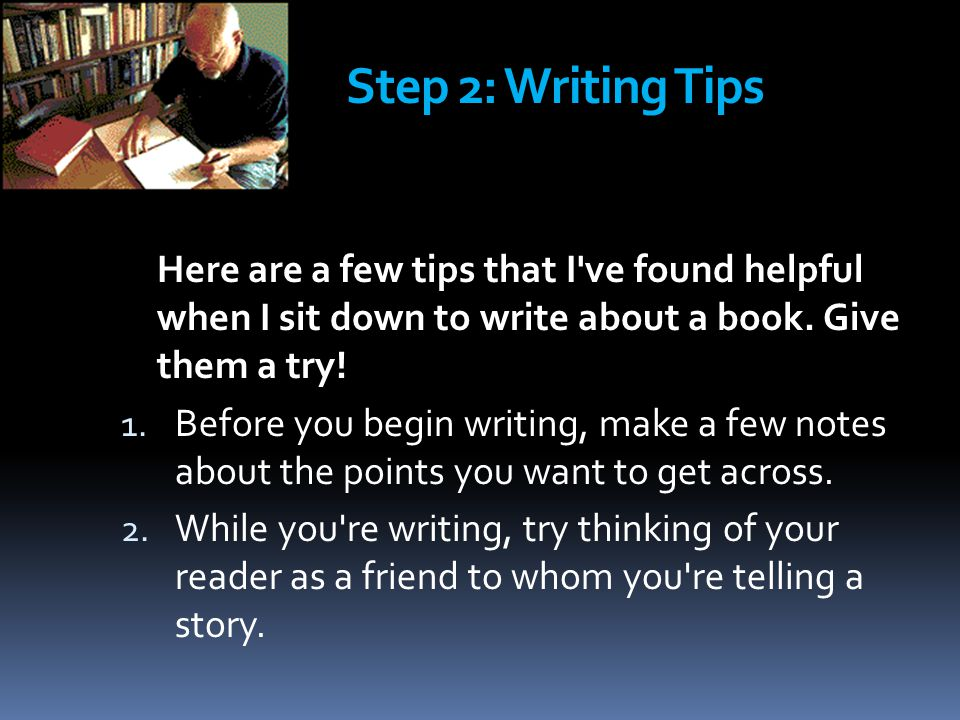 Step 2: Writing Tips Here are a few tips that I've found helpful when I sit down to write about a book. Give them a try! 1. Before you begin writing,