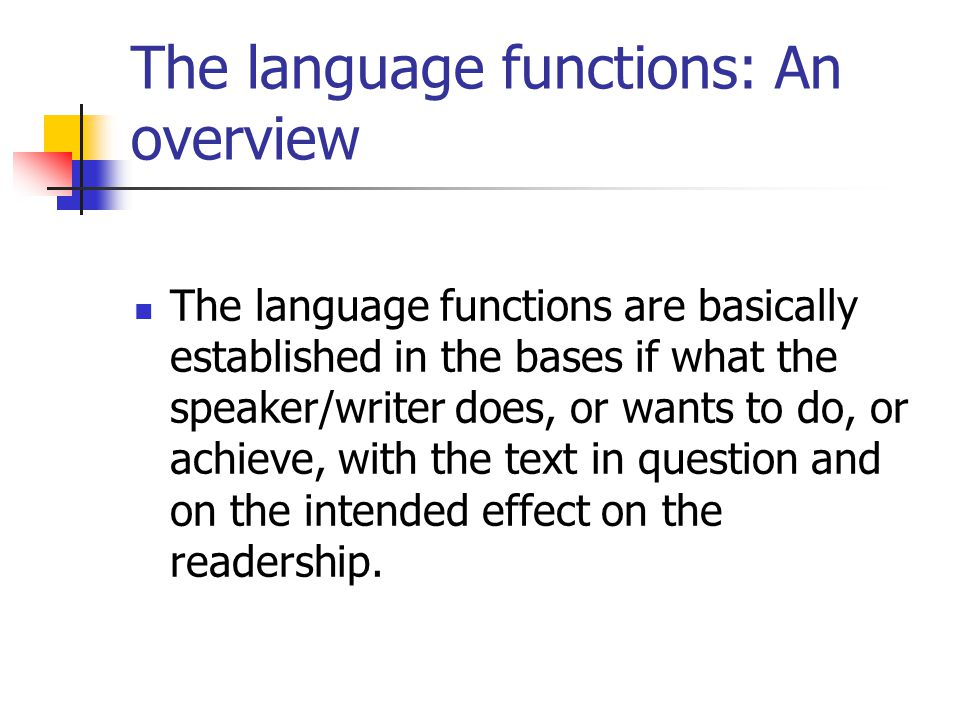 The language functions: An overview The language functions are basically established in the bases if what the speaker/writer does, or wants to do, or
