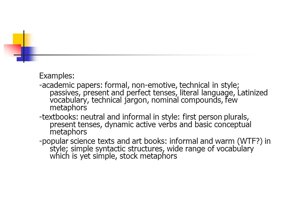 Examples: -academic papers: formal, non-emotive, technical in style; passives, present and perfect tenses, literal language, Latinized vocabulary, tec