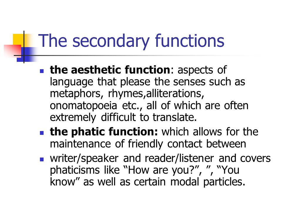 The secondary functions the aesthetic function: aspects of language that please the senses such as metaphors, rhymes,alliterations, onomatopoeia etc., all of which are often extremely difficult to translate.