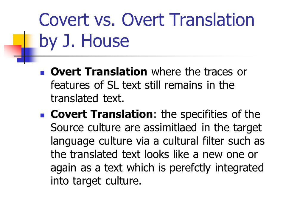 Covert vs. Overt Translation by J. House Overt Translation where the traces or features of SL text still remains in the translated text. Covert Transl