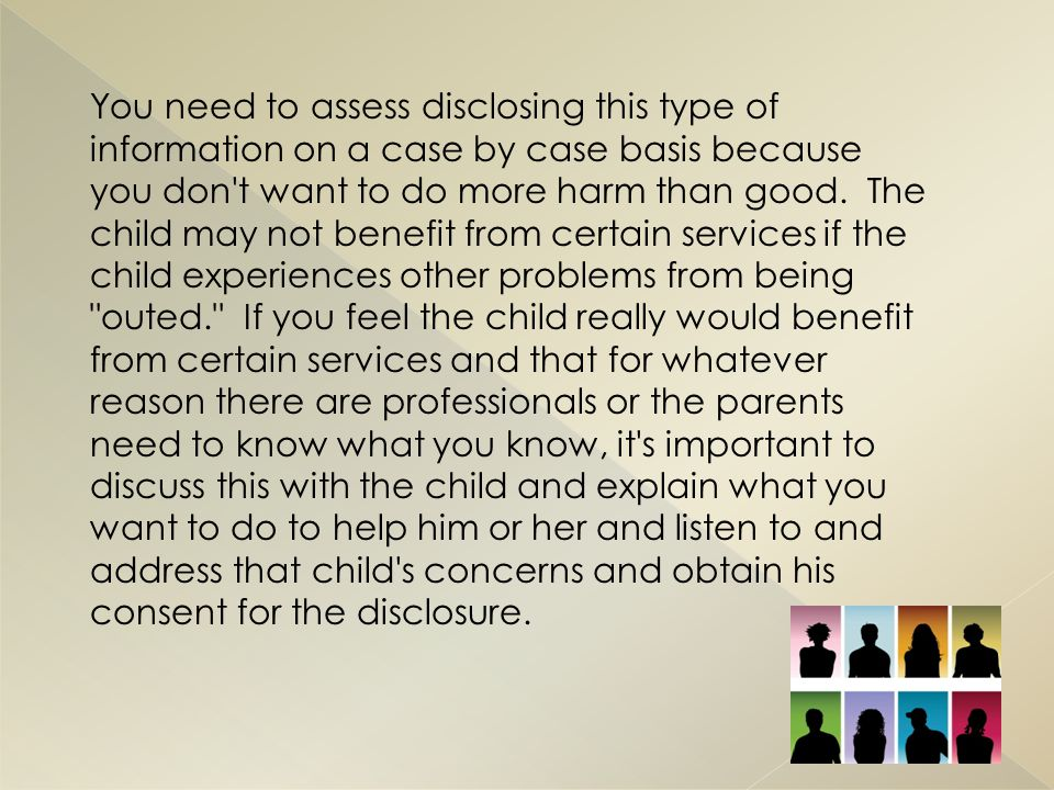 You need to assess disclosing this type of information on a case by case basis because you don t want to do more harm than good.