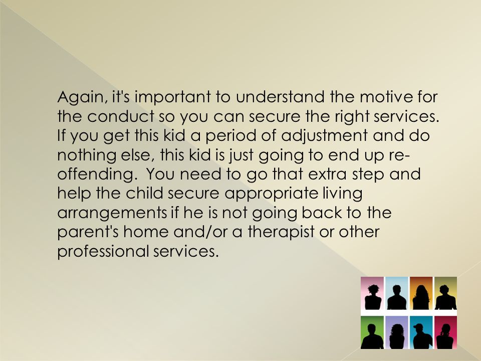 Again, it s important to understand the motive for the conduct so you can secure the right services.