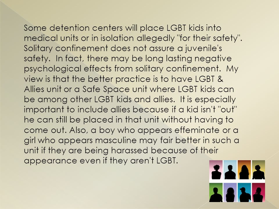 Some detention centers will place LGBT kids into medical units or in isolation allegedly for their safety .