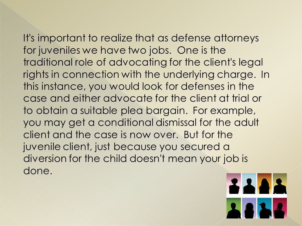 It s important to realize that as defense attorneys for juveniles we have two jobs.