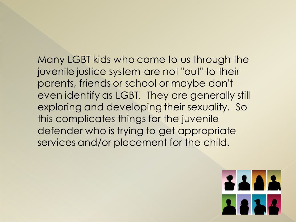 Many LGBT kids who come to us through the juvenile justice system are not out to their parents, friends or school or maybe don t even identify as LGBT.