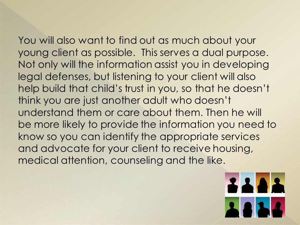 You will also want to find out as much about your young client as possible.