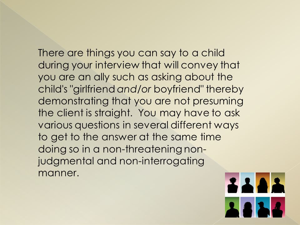 There are things you can say to a child during your interview that will convey that you are an ally such as asking about the child s girlfriend and/or boyfriend thereby demonstrating that you are not presuming the client is straight.