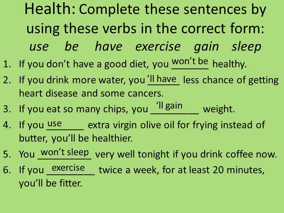 Health: Complete these sentences by using these verbs in the correct form: use be have exercise gain sleep 1.If you don't have a good diet, you ______