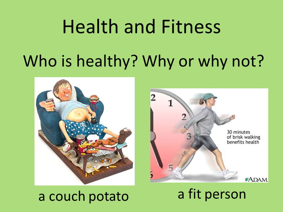 Health and Fitness Who is healthy? Why or why not? a couch potato a fit person