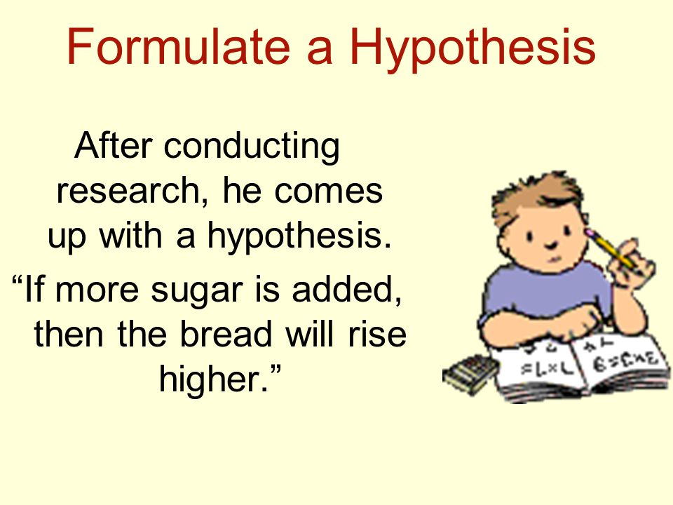 Formulate a Hypothesis After conducting research, he comes up with a hypothesis.