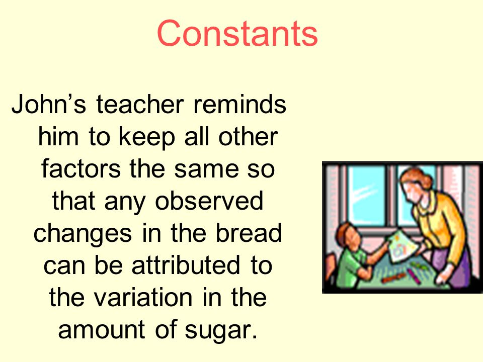 Constants John's teacher reminds him to keep all other factors the same so that any observed changes in the bread can be attributed to the variation in the amount of sugar.