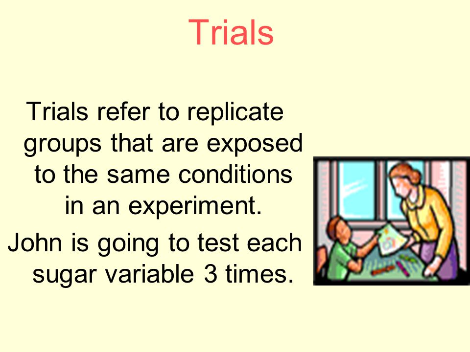 Trials Trials refer to replicate groups that are exposed to the same conditions in an experiment.