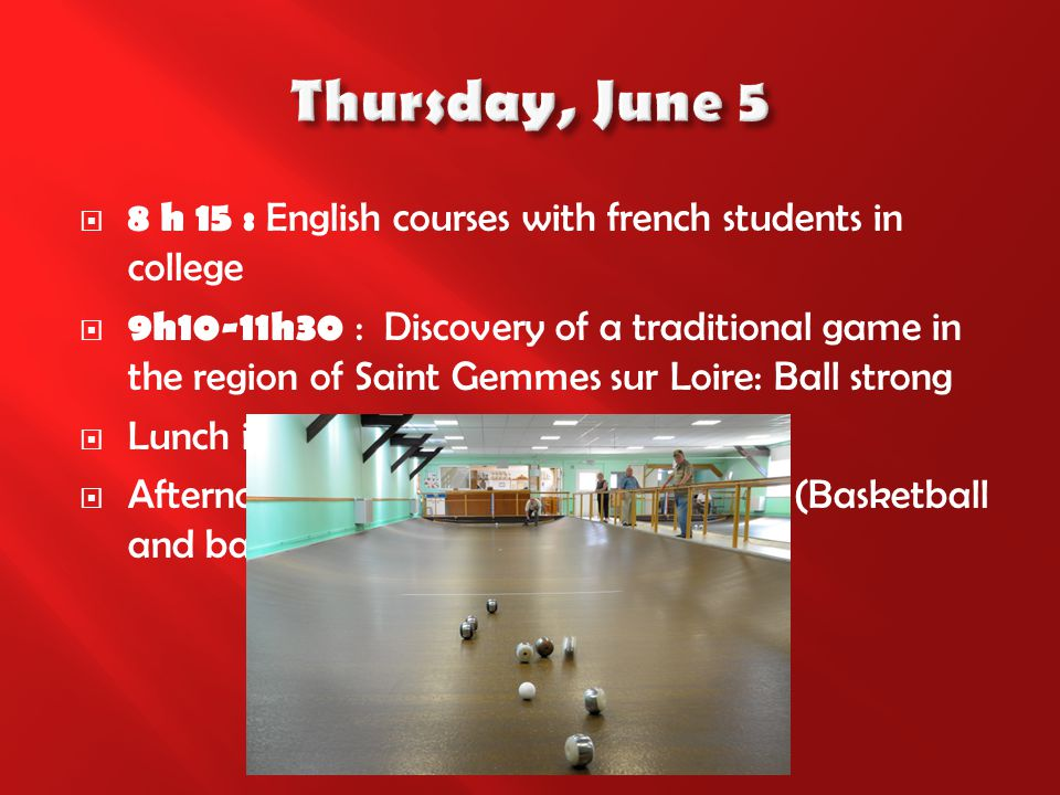  8 h 15 : English courses with french students in college  9h10-11h30 : Discovery of a traditional game in the region of Saint Gemmes sur Loire: Ball strong  Lunch in college  Afternoon: Sports with French students (Basketball and badminton)