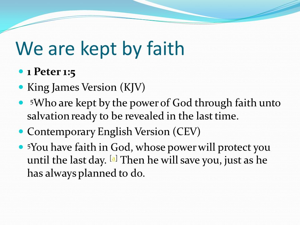 We are kept by faith 1 Peter 1:5 King James Version (KJV) 5 Who are kept by the power of God through faith unto salvation ready to be revealed in the