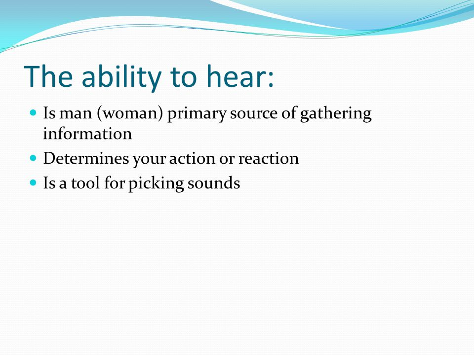 The ability to hear: Is man (woman) primary source of gathering information Determines your action or reaction Is a tool for picking sounds