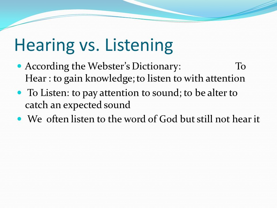 Hearing vs. Listening According the Webster's Dictionary: To Hear : to gain knowledge; to listen to with attention To Listen: to pay attention to soun