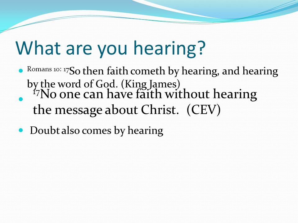 What are you hearing? Romans 10: 17 So then faith cometh by hearing, and hearing by the word of God. (King James) Doubt also comes by hearing 17 No on