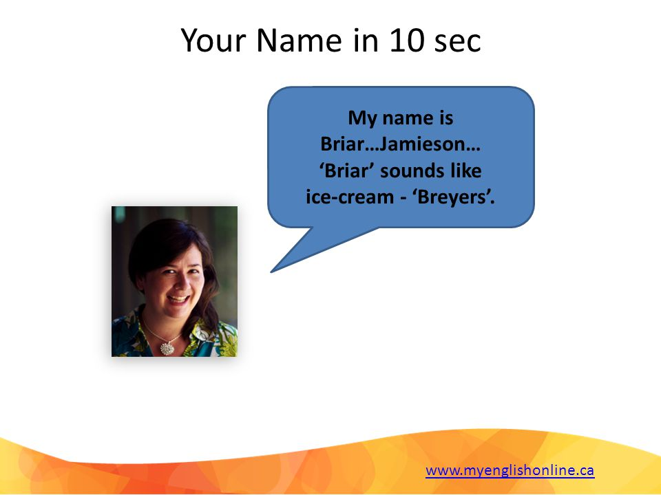 Your Name in 10 sec My name is Briar…Jamieson… 'Briar' sounds like ice-cream - 'Breyers'.