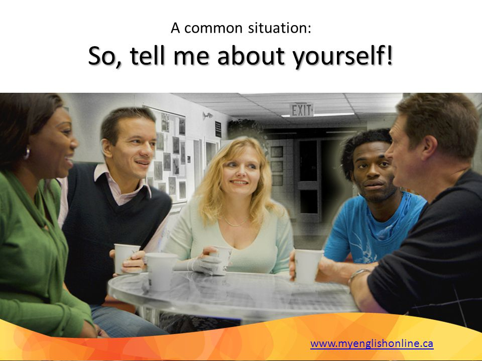 Common Question So, tell me about yourself. This may just be the most common and the most intimidating phrase you ll hear during your job searches, informal chats and formal job interviews.