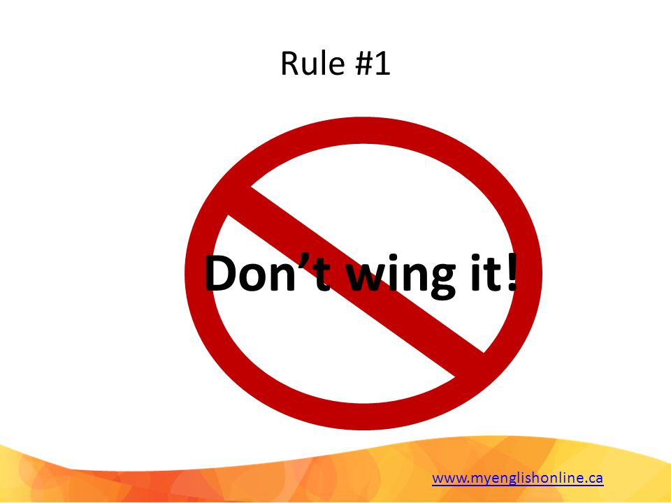 Rule #1 Don't wing it! www.myenglishonline.ca