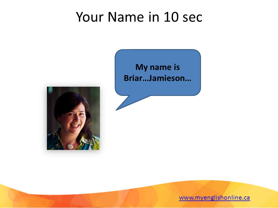 Your Name in 10 sec My name is Briar…Jamieson… www.myenglishonline.ca