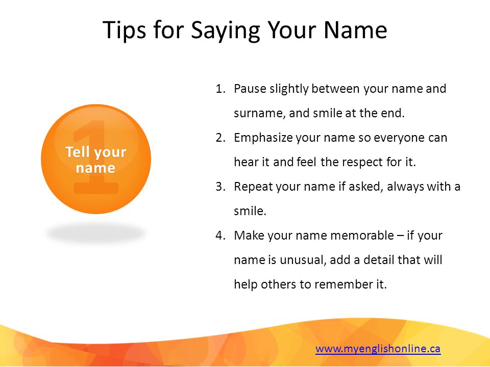 1 Tell your name Tips for Saying Your Name 1.Pause slightly between your name and surname, and smile at the end.