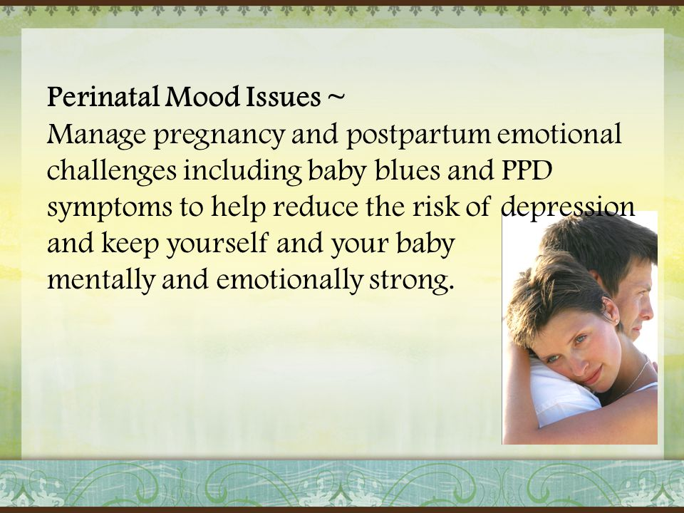 Perinatal Mood Issues ~ Manage pregnancy and postpartum emotional challenges including baby blues and PPD symptoms to help reduce the risk of depressi