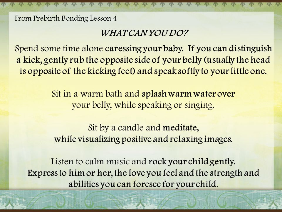 From Prebirth Bonding Lesson 4 WHAT CAN YOU DO? Spend some time alone caressing your baby. If you can distinguish a kick, gently rub the opposite side